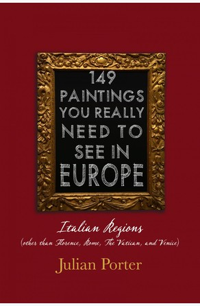 149 Paintings You Really Should See in Europe — Italian Regions (other than Florence, Rome, The Vatican, and Venice) Julian Porter