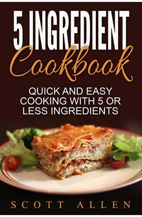 5 Ingredient Cookbook: Quick and Easy Cooking With 5 or Less Ingredients Scott Allen
