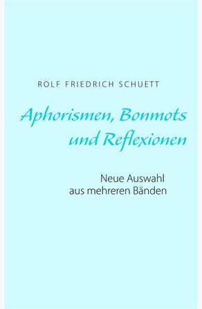Aphorismen, Bonmots und Reflexionen Rolf Friedrich Schuett