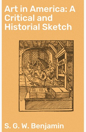 Art in America: A Critical and Historial Sketch S. G. W. Benjamin