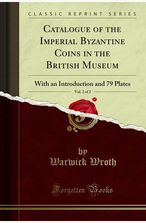 Catalogue of the Imperial Byzantine Coins in the British Museum Warwick Wroth