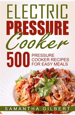Electric Pressure Cooker: 500 Pressure Cooker Recipes For Easy Meals Samantha Gilbert