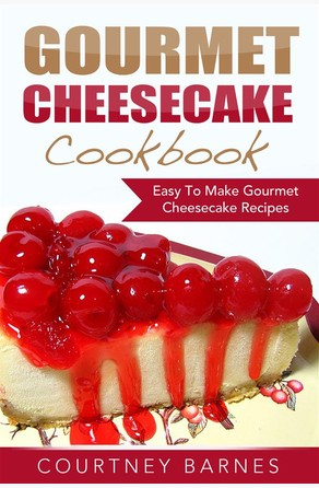 Gourmet Cheesecake Cookbook: Easy To Make Gourmet Cheesecake Recipes Courtney Barnes