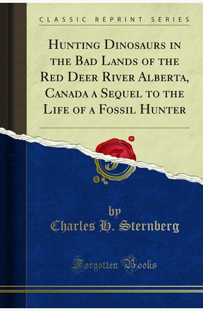 Hunting Dinosaurs in the Bad Lands of the Red Deer River Alberta, Canada a Sequel to the Life of a Fossil Hunter Charles H. Sternberg