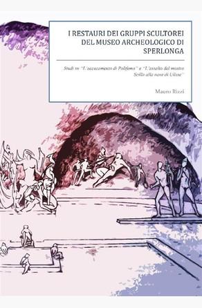 I restauri dei gruppi scultorei del Museo Archeologico di Sperlonga. Studi su ''L'accecamento di Polifemo'' e ''L'assalto del mostro Scilla'' Mauro Rizzi