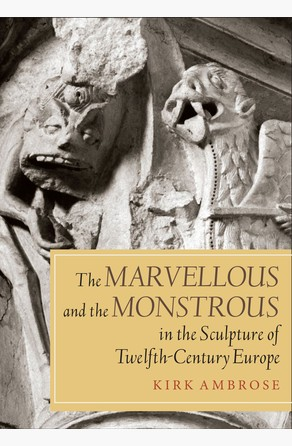 Marvellous and the Monstrous in the Sculpture of Twelfth-Century Europe Kirk Ambrose