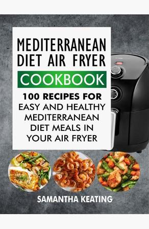 Mediterranean Diet Air Fryer Cookbook: 100 Recipes For Easy And Healthy Mediterranean Diet Meals In Your Air Fryer Samantha Keating