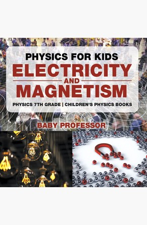 Physics for Kids : Electricity and Magnetism - Physics 7th Grade   Children's Physics Books Baby Professor