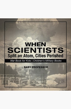 When Scientists Split an Atom, Cities Perished - War Book for Kids | Children's Military Books Baby Professor