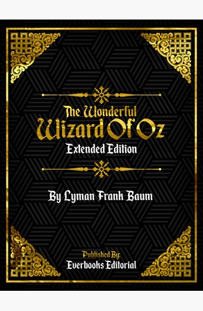 The Wonderful Wizard Of Oz (Extended Edition) – By Lyman Frank Baum Everbooks Editorial