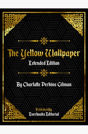 The Yellow Wallpaper (Extended Edition) – By Charlotte Perkins Gilman Everbooks Editorial