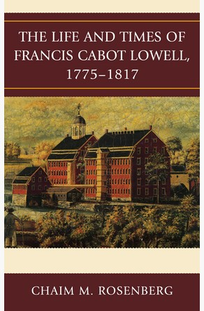 Life and Times of Francis Cabot Lowell, 1775–1817 Chaim M. Rosenberg