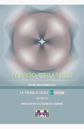 Opere monumentali / Le 100 mila croci – Matrici – 1° volume  Mario Chiauzzi