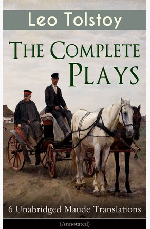 The Complete Plays of Leo Tolstoy – 6 Unabridged Maude Translations (Annotated) Leo Tolstoy