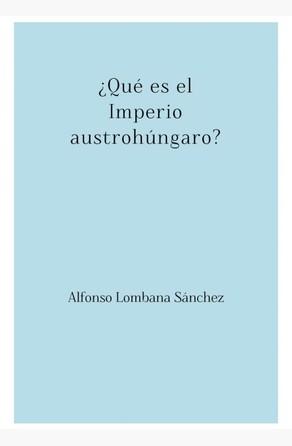 ¿Qué es el Imperio austrohúngaro? Alfonso Lombana Sánchez