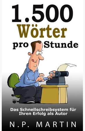 1.500 Wörter Pro Stunde – Das Schnellschreibsystem Für Ihren Erfolg Als Autor N.P. Martin